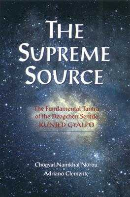 The Supreme Source: The Fundamental Tantra of Dzogchen Semde Kunjed Gyalpo - Namkhai Norbu, Chogyal, and Clemente, Andriano