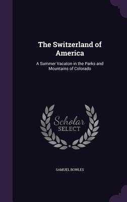 The Switzerland of America: A Summer Vacaton in the Parks and Mountains of Colorado - Bowles, Samuel
