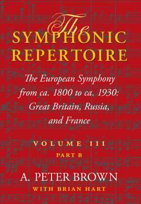 The Symphonic Repertoire, Volume III, Part B: The European Symphony from ca. 1800 to ca. 1930: Great Britain, Russia, and France - Brown, A. Peter