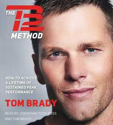 The TB12 Method: How to Achieve a Lifetime of Sustained Peak Performance - Brady, Tom (Read by), and Ross, Jonathan Todd (Read by)