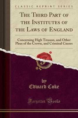 The Third Part of the Institutes of the Laws of England: Concerning High Treason, and Other Pleas of the Crown, and Criminal Causes (Classic Reprint) - Coke, Edward, Sir