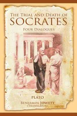 The Trial and Death of Socrates: Four Dialogues - Plato, and Jowett, Benjamin, Prof. (Translated by)