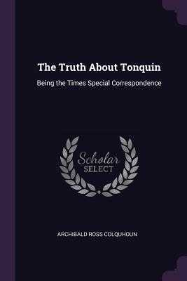 The Truth about Tonquin: Being the Times Special Correspondence - Colquhoun, Archibald Ross