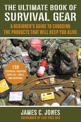 The Ultimate Book of Survival Gear: A Beginner's Guide to Choosing the Products That Will Keep You Alive - Jones, James C