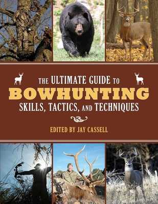 The Ultimate Guide to Bowhunting Skills, Tactics, and Techniques - Cassell, Jay (Editor)