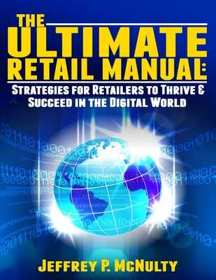 The Ultimate Retail Manual: Strategies for Retailers to Thrive & Succeed in the Digital World - McNulty, Jeffrey P