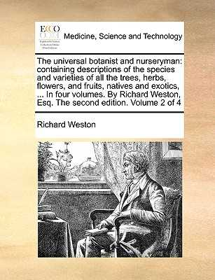 The Universal Botanist and Nurseryman: Containing Descriptions of the Species and Varieties of All the Trees, Herbs, Flowers, and Fruits, Natives and Exotics, ... in Four Volumes. by Richard Weston, Esq. the Second Edition. Volume 2 of 4 - Weston, Richard