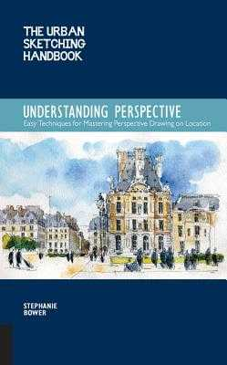 The Urban Sketching Handbook: Understanding Perspective: Easy Techniques for Mastering Perspective Drawing on Location - Bower, Stephanie