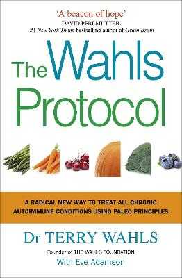 The Wahls Protocol: A Radical New Way to Treat All Chronic Autoimmune Conditions Using Paleo Principles - Wahls, Terry