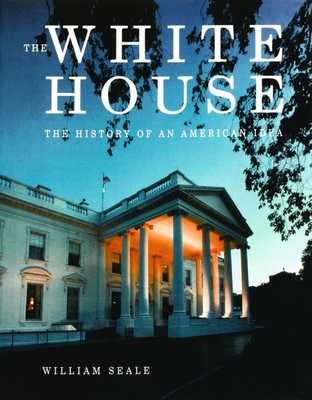 The White House: The History of an American Idea - Seale, William, Dr.