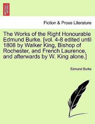 The Works of the Right Honourable Edmund Burke. [Vol. 4-8 Edited Until 1808 by Walker King, Bishop of Rochester, and French Laurence, and Afterwards by W. King Alone.] - Burke, Edmund, III