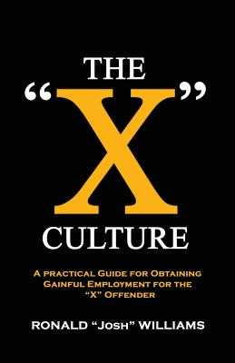 "The ""X"" Culture: A Practical Guide for Obtaining Gainful Employment for the ""X"" Offender - Williams, Ronald Josh"