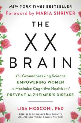 The XX Brain: The Groundbreaking Science Empowering Women to Maximize Cognitive Health and Prevent Alzheimer's Disease - Mosconi, Lisa, and Shriver, Maria (Foreword by)