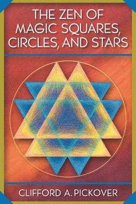 The Zen of Magic Squares, Circles, and Stars: An Exhibition of Surprising Structures Across Dimensions - Pickover, Clifford a