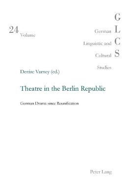 Theatre in the Berlin Republic: German Drama Since Reunification - Varney, Denise (Editor)