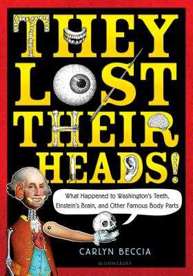 They Lost Their Heads!: What Happened to Washington's Teeth, Einstein's Brain, and Other Famous Body Parts - Beccia, Carlyn