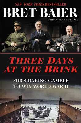Three Days at the Brink: FDR's Daring Gamble to Win World War II - Baier, Bret, and Whitney, Catherine