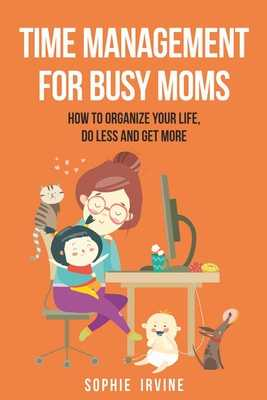 Time Management for Busy Moms: How to Organize Your Life, Do Less and Get More - Irvine, Sophie