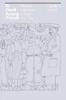 To Dwell Among Friends: Personal Networks in Town and City - Fischer, Claude S