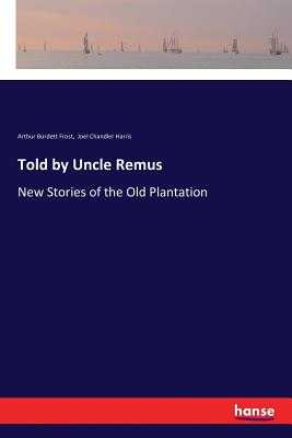 Told by Uncle Remus: New Stories of the Old Plantation - Harris, Joel Chandler, and Frost, Arthur Burdett