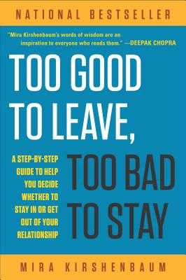Too Good to Leave, Too Bad to Stay: A Step-By-Step Guide to Help You Decide Whether to Stay in or Get Out of Your Relationship - Kirshenbaum, Mira