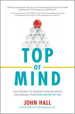 Top of Mind: Use Content to Unleash Your Influence and Engage Those Who Matter to You - Hall, John