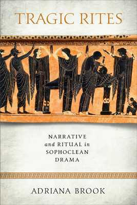 Tragic Rites: Narrative and Ritual in Sophoclean Drama - Brook, Adriana E