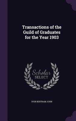 Transactions of the Guild of Graduates for the Year 1903 - John, Ivor Bertram