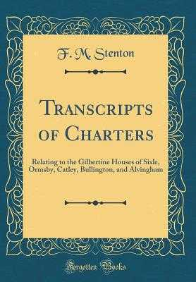 Transcripts of Charters: Relating to the Gilbertine Houses of Sixle, Ormsby, Catley, Bullington, and Alvingham (Classic Reprint) - Stenton, F M