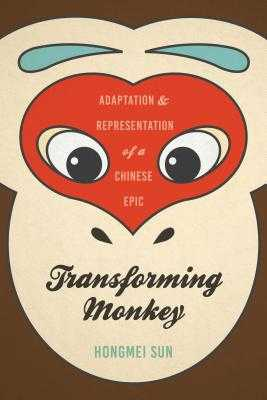 Transforming Monkey: Adaptation and Representation of a Chinese Epic - Sun, Hongmei