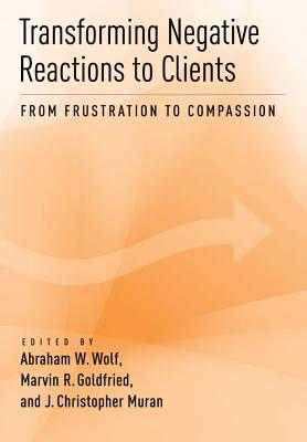 Transforming Negative Reactions to Clients: From Frustration to Compassion - Wolf, Abraham W (Editor), and Goldfried, Marvin R, Dr. (Editor), and Muran, J Christopher, PhD (Editor)