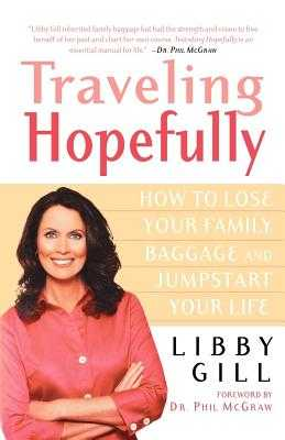 Traveling Hopefully: How to Lose Your Family Baggage and Jumpstart Your Life - Gill, Libby, and McGraw, Phil, Dr. (Foreword by)