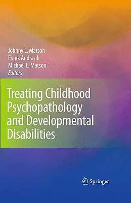 Treating Childhood Psychopathology and Developmental Disabilities - Matson, Johnny L, PhD (Editor), and Andrasik, Frank, PhD (Editor), and Matson, Michael L (Editor)