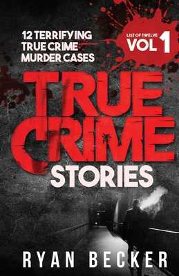 True Crime Stories Volume 1: 12 Terrifying True Crime Murder Cases - Seven, True Crime, and Becker, Ryan
