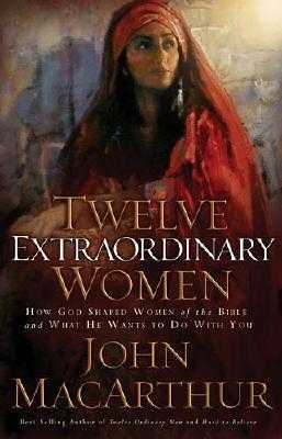 Twelve Extraordinary Women: How God Shaped Women of the Bible and What He Wants to Do with You - MacArthur, John, and Wheatley, Greg (Read by)