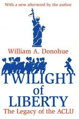 Twilight of Liberty: The Legacy of the ACLU - Donohue, William A