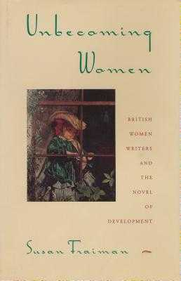 Unbecoming Women: British Women Writers and the Novel of Development - Fraiman, Susan, Professor