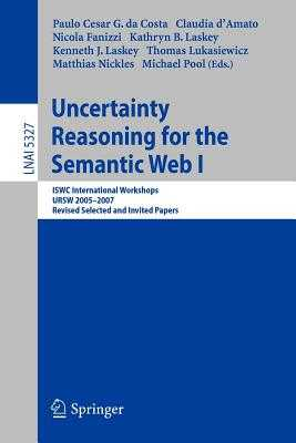 Uncertainty Reasoning for the Semantic Web I: Iswc International Workshop, Ursw 2005-2007, Revised Selected and Invited Papers - Costa, Paulo Cesar G (Editor), and D'Amato, Claudia (Editor), and Fanizzi, Nicola (Editor)