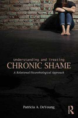 Understanding and Treating Chronic Shame: A Relational/Neurobiological Approach - DeYoung, Patricia A