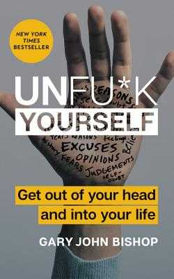Unfu*k Yourself: Get Out of Your Head and Into Your Life - Bishop, Gary John