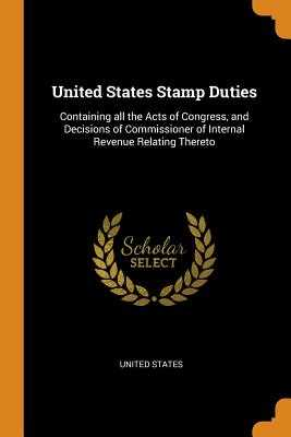 United States Stamp Duties: Containing All the Acts of Congress, and Decisions of Commissioner of Internal Revenue Relating Thereto - United States (Creator)