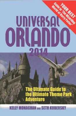 Universal Orlando 2014: The Ultimate Guide to the Ultimate Theme Park Adventure - Monaghan, Kelly, and Kubersky, Seth