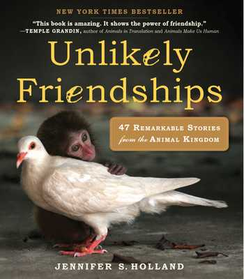 Unlikely Friendships: 47 Remarkable Stories from the Animal Kingdom - Holland, Jennifer S