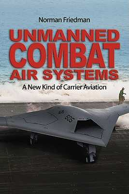 Unmanned Combat Air Systems: A New Kind of Carrier Aviation - Friedman, Norman, Dr., MD