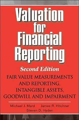 Valuation for Financial Reporting: Fair Value Measurements and Reporting, Intangible Assets, Goodwill and Impairment - Mard, Michael J, and Hitchner, James R, and Hyden, Steven D