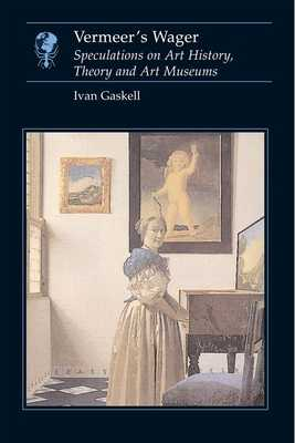 Vermeer's Wager: Speculations on Art History, Theory, and Art Museums - Gaskell, Ivan