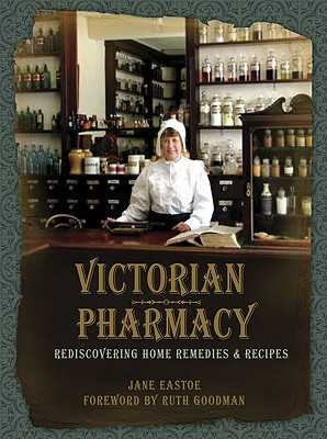 Victorian Pharmacy: Rediscovering Home Remedies and Recipes - Eastoe, Jane
