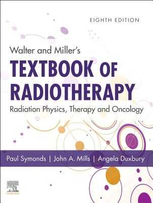 Walter and Miller's Textbook of Radiotherapy: Radiation Physics, Therapy and Oncology - Symonds, Paul R, MD, FRCP (Editor), and Mills, John A, Dr., PhD (Editor), and Duxbury, Angela (Editor)