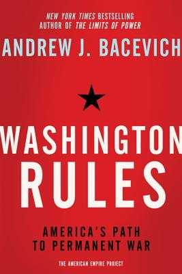 Washington Rules: America's Path to Permanent War - Bacevich, Andrew J