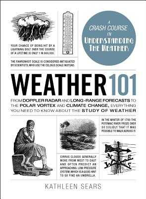 Weather 101: From Doppler Radar and Long-Range Forecasts to the Polar Vortex and Climate Change, Everything You Need to Know about the Study of Weather - Sears, Kathleen